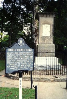 Daniel Boone's Grave-- in Kentucky. He died & was buried in Missouri, but the Kentuckians came, disinterred him, & took him back to Frankfort. However...they may have snatched the wrong body. No one knows for sure.