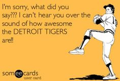 I can't hear you over the sound of how awesome the Tigers are