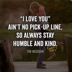 """""""I love you"""" ain't no pick-up line, so always stay humble and kind."""