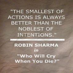 The smallest of actions is always better than the noblest of intentions.  .  [La más pequeña de las acciones es siempre mejor que la más noble de las intenciones]