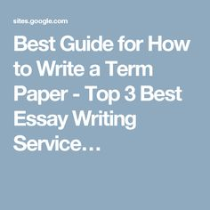 Best Guide for How to Write a Term Paper - Top 3 Best Essay Writing Service…