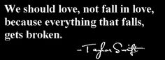 We should love, not fall in love, becaue everything that falls, gets broken. -Taylor Swift