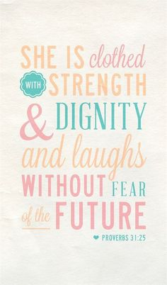 She is clothed with strength  dignity and laughs without fear of the future ~ Proverbs 31:25