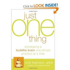 Just One Thing: Developing A Buddha Brain One Simple Practice at a Time--Rick Hanson PhD.