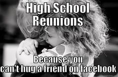 high school reunion - HIGH SCHOOL REUNIONS BECAUSE YOU CAN'T HUG A FRIEND ON FACEBOOK Misc