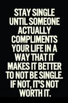 Stay #single until someone actually compliments  your life in a way that it makes it better to not be single. If not, it's not worth it.