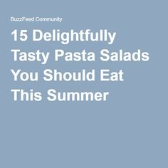 15 Delightfully Tasty Pasta Salads You Should Eat This Summer