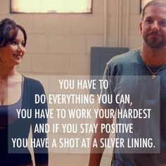 """You have to do everything you can, you have to work your hardest and if you stay positive you have a shot at a silver lining."" Silver Linings Playbook"