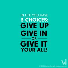 In life you have 3 choices: give up, give in, or give it all your all!
