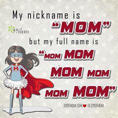 My nickname is Mom but my full name is mom mom mom Mom Mom Mom...... ;)