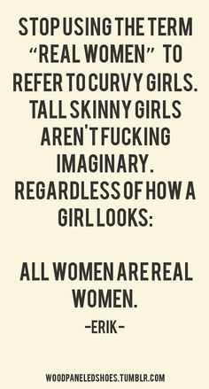 """Stupid people with their """"real women have curves"""" speech.  Don't put skinny girls down because you think they have it all.  Skinny people get made fun of too, all the time. All women are real women."""