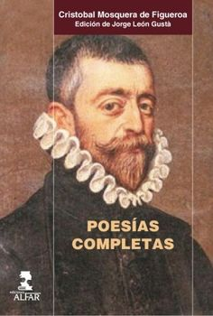 """""""Poesías completas"""" Cristóbal Mosquera de Figueroa. En la figura de Mosquera destacan diferentes aspectos: juez de profesión, virtuoso vihuelista, llegó a ser preceptor de Felipe III cuando era príncipe. Muy relacionado con los diferentes círculos literarios de la época, supo cultivar -además de la poesía devota- los géneros poéticos más característicos del siglo XVI."""