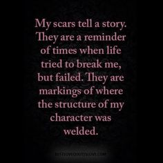 my scars tell a story. they are a reminder of times when life tried to break me, but failed. they are markings of where the structure of my character was welded. Post Quotes, True Quotes, Quotes To Live By, Wisdom Quotes, Quotes Arabic, Quotes About Everything, Depression Quotes, Strong Quotes, Positive Vibes