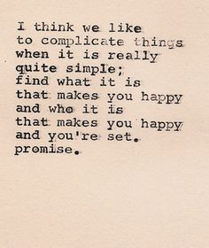 """""""I think we like to complicate things when it is really quite simple; find what it is that makes you happy and who it is that makes you happy and you're set. Promise."""