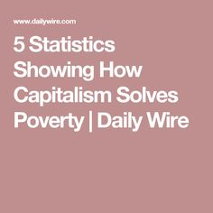 5 Statistics Showing How Capitalism Solves Poverty | Daily Wire