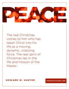 """""""The real Christmas comes to him who has taken Christ into his life as a moving, dynamic, vitalizing force. The real spirit of Christmas lies in the life and mission of the Master."""" –President Howard W. Hunter"""