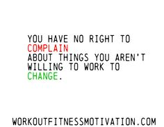 You have no right to complain about things you aren't willing to work to change.