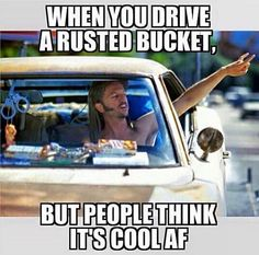 when you drive a rusted bucket, but people think its cool AF - Joe Dirt Gearhead meme