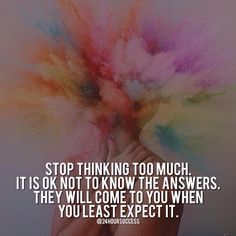 Stop Thinking Too Much. It Is OK Not To Know The Answers. They Will Come To You When You Least Expect It. Inspirational Quotes, Motivational Quotes, Daily Motivation, Daily Quotes, Success Quotes, Personal Growth, Personal Development, Success Mindset, Path to Success, Thoughts Are Things, Napoleon Hill, Think and Grow Rich, JK Commerce