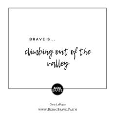 www.beingbrave.faith Gina LaPapa Brave is...climbing out of the valley