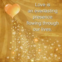 Love is an everlasting presence flowing through our lives.-Harold W. Becker #UnconditionalLove