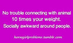 no trouble connecting with animal 10 times your weight. socially awkward around people. *so true* me