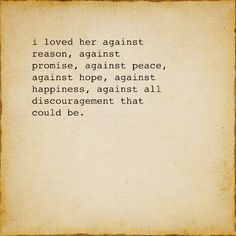 """I loved her against reason...""  -Charles Dickens (Great Expectations)"