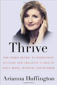 "Thrive: The Third Metric to Redefining Success and Creating a Life of Well-Being, Wisdom, and Wonder by Arianna Huffington - ""In Thrive, the author argues that the relentless pursuit of money and professional success has eroded the quality of our personal relationships, our family lives, and, ironically, our careers. She advises the readers to disconnect more from all devices binding us to our work, live in the moment, and to allow ourselves to fully experience the joy of life."""
