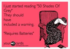 Funny Flirting Ecard: I just started reading '50 Shades Of Grey' They should have included a warning. 'Requires Batteries'.