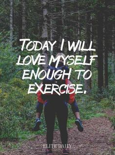 """Today I will love myself enough to exercise."""""""