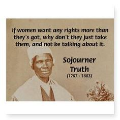 If women want any rights more than they's got, why don't they just take them, and not be talking about it.~~Sojourner Truth