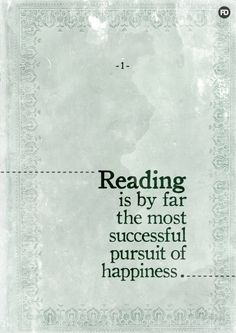 Reading is by far the most successful pursuit of happiness.