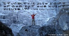 """""""Stupidity is also a gift of God, but one mustn't misuse it."""" – Pope John Paul II"""