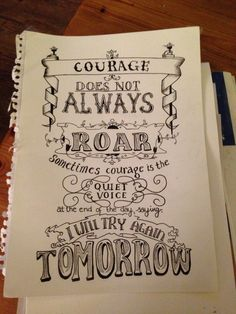 Courage does not always roar,sometimes courage is the quiet voice at the end of the day saying I will try again tomorrow