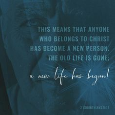 This means that anyone who belongs to Christ has become a new person. The old life is gone; a new life has begun! 2 Corinthians 5:17 NLT