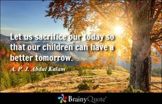 Let us sacrifice our today so that our children can have a better tomorrow. - A. P. J. Abdul Kalam - BrainyQuote
