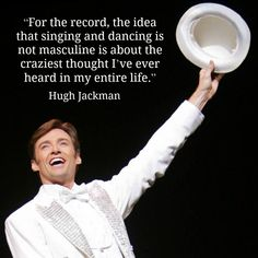 For the record, the idea that singing and dancing is not masculine is about the craziest thought I've ever heard in my entire life  #hughjackman