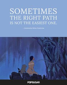 "Pin for Later: These 42 Disney Quotes Are So Perfect They'll Make You Cry  ""Sometimes the right path is not the easiest one."" — Grandmother Willow, Pocahontas"