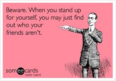 Beware. When you stand up for yourself, you may just find out who your friends aren't.