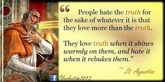 """""""People hate the truth for the sake of whatever it is that they love more than the truth. They love truth when it shines warmly on them, and hate it when it rebukes them. St Augustine Quotes, Augustine Of Hippo, Catholic Priest, Catholic Saints, Roman Catholic, Catholic Quotes, Religious Quotes, Spiritual Quotes, Saint Quotes"""