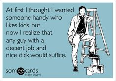 Funny Confession Ecard: At first I thought I wanted someone handy who likes kids, but now I realize that any guy with a decent job and nice dick would suffice.