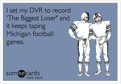 I set my DVR to record 'The Biggest Loser' and it keeps taping Michigan football games. Go Bucks! :)
