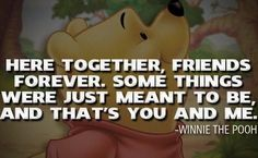 here together, friends forever. some things were just meant to be, and that's you and me - winnie the pooh
