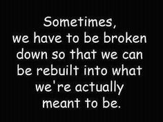 Must remember to trust (the process) while you're being broken down, that is the hardest part.