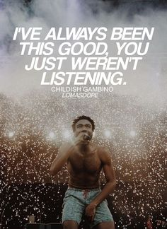 I've always been this good, you just weren't listening. Childish Gambino