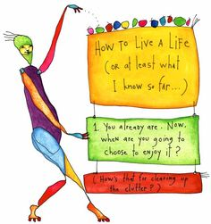 How to Live a Life (or at least what I know so far ... ) 1.  You already are.  Now, when are you going to choose to enjoy it?  (How's that for clearing up the clutter?)
