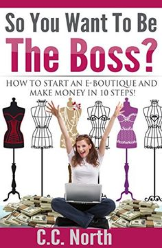 So You Want To Be The Boss? How to Start an E-Boutique and Make Money in 10Steps by C.C. North