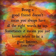 Sometimes the best thing you can do is listen. #nowords www.KatrinaMayer.com #listen #friendship #friends #story #katrinamayer #happiness #perspective #words #wordsofwisdom #truth #life #love #relationships #important #pinquotes #optimistic #advicequotes #reality #quoteoftheday #quotes #quote #quotesdaily #quotestoliveby #reminder #instaquote
