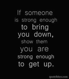 If someone is strong enough to bring you down, show them you are strong enough to get up.