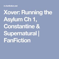 Xover: Running the Asylum Ch 1, Constantine & Supernatural | FanFiction